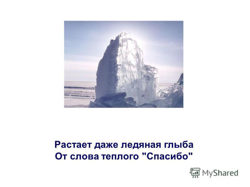 Растает даже ледяная глыба От слова теплого Спасибо