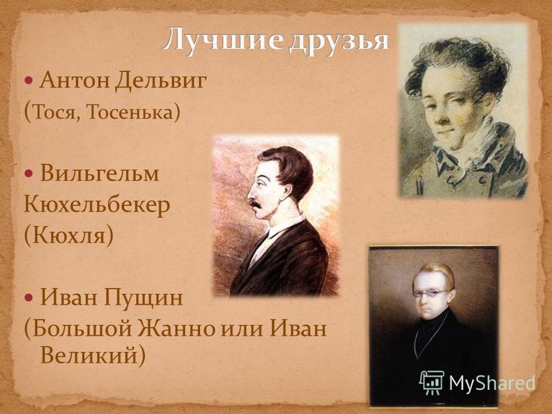 Антон Дельвиг ( Тося, Тосенька) Вильгельм Кюхельбекер (Кюхля) Иван Пущин (Большой Жанно или Иван Великий)