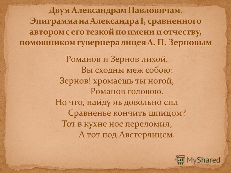 Романов и Зернов лихой, Вы сходны меж собою: Зернов! хромаешь ты ногой, Романов головою. Но что, найду ль довольно сил Сравненье кончить шпицем? Тот в кухне нос переломил, А тот под Австерлицем.