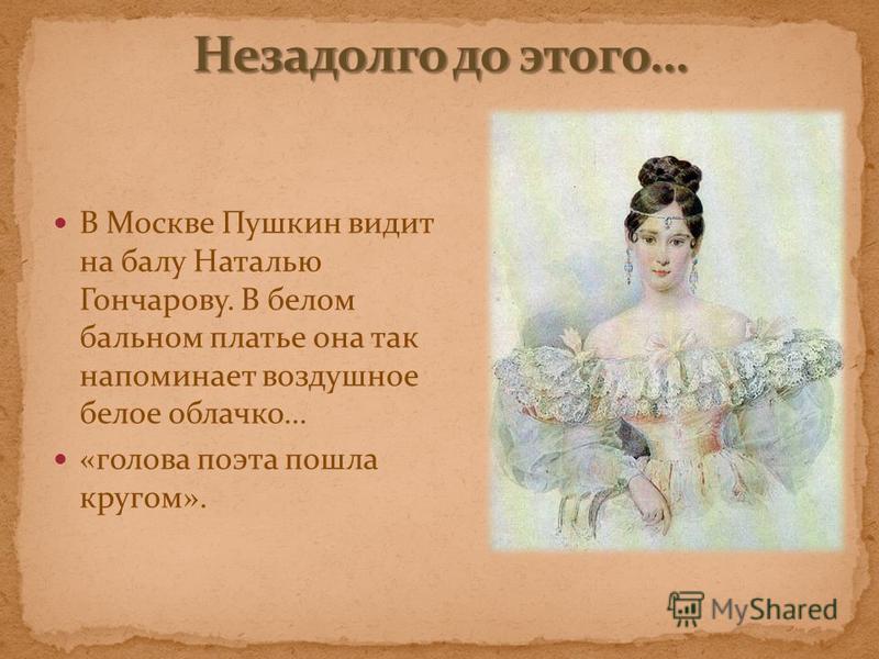 В Москве Пушкин видит на балу Наталью Гончарову. В белом бальном платье она так напоминает воздушное белое облачко… «голова поэта пошла кругом».