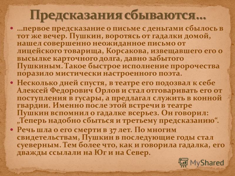 …первое предсказание о письме с деньгами сбылось в тот же вечер. Пушкин, воротясь от гадалки домой, нашел совершенно неожиданное письмо от лицейского товарища, Корсакова, извещавшего его о высылке карточного долга, давно забытого Пушкиным. Такое быст