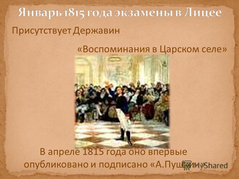 Присутствует Державин «Воспоминания в Царском селе» В апреле 1815 года оно впервые опубликовано и подписано «А.Пушкин»