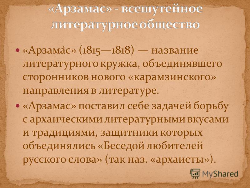 «Арзама́с» (18151818) название литературного кружка, объединявшего сторонников нового «карамзинского» направления в литературе. «Арзамас» поставил себе задачей борьбу с архаическими литературными вкусами и традициями, защитники которых объединялись «