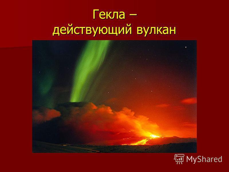 Гекла – действующий вулкан