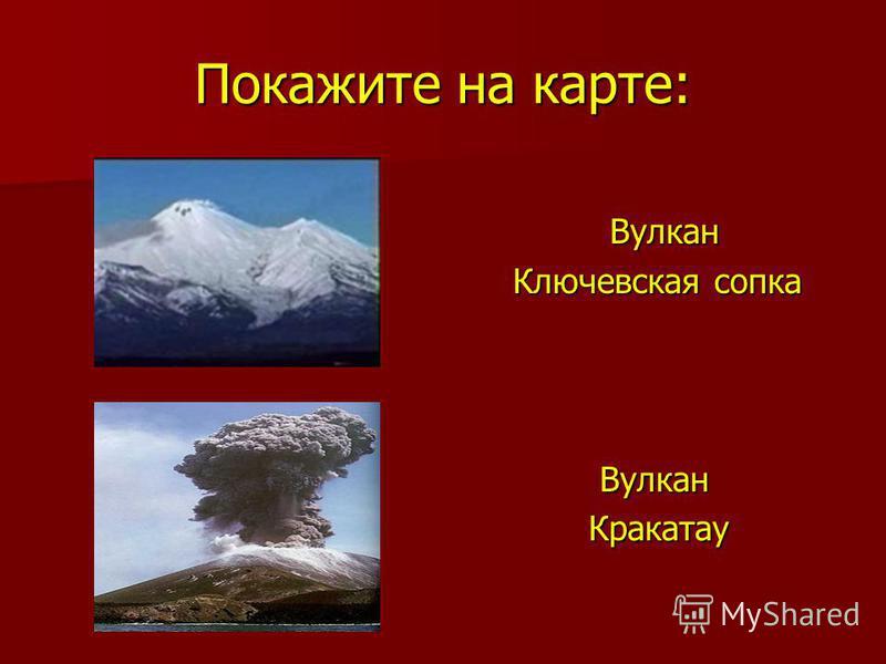 Покажите на карте: Вулкан Вулкан Ключевская сопка Ключевская сопка Вулкан Вулкан Кракатау Кракатау