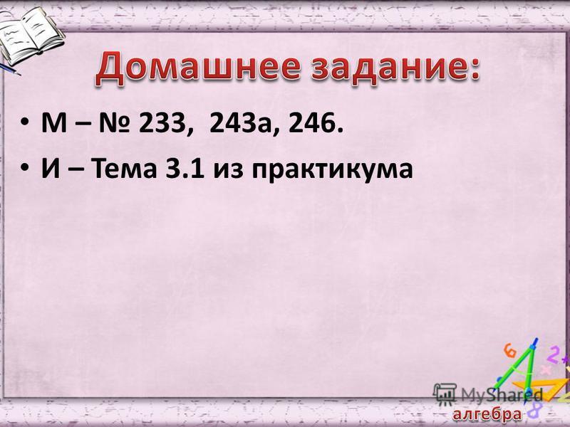 М – 233, 243 а, 246. И – Тема 3.1 из практикума