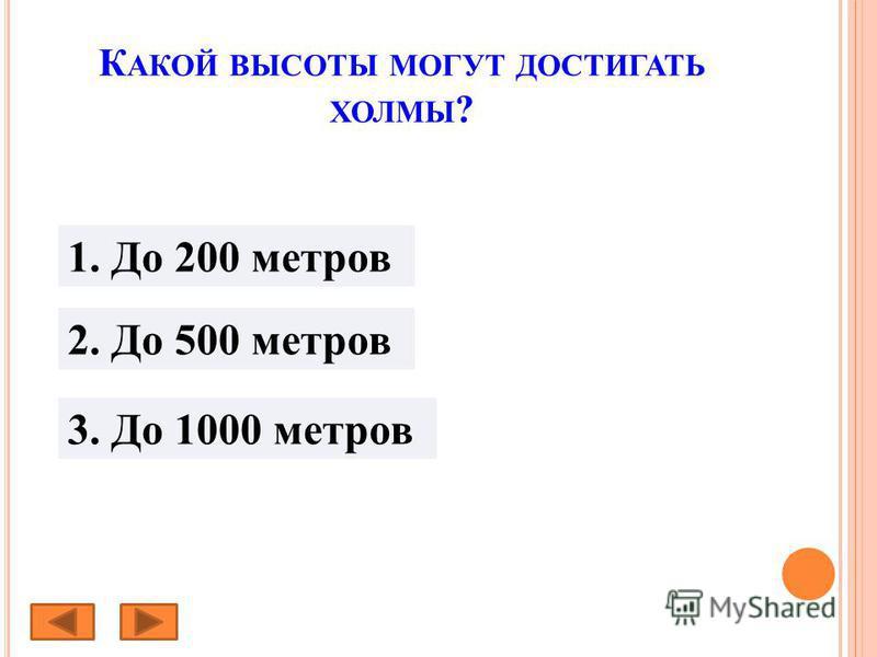 К АКОЙ ВЫСОТЫ МОГУТ ДОСТИГАТЬ ХОЛМЫ ? 1. До 200 метров 2. До 500 метров 3. До 1000 метров