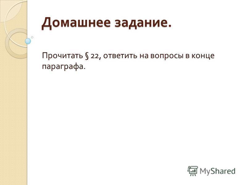 Домашнее задание. Прочитать § 22, ответить на вопросы в конце параграфа.