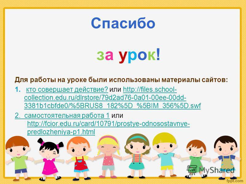 Спасибо за урок! Для работы на уроке были использованы материалы сайтов: 1. кто совершает действие? или http://files.school- collection.edu.ru/dlrstore/79d2ad76-0a01-00ee-00dd- 3381b1cbfde0/%5BRUS8_182%5D_%5BIM_356%5D.swfкто совершает действие?http:/