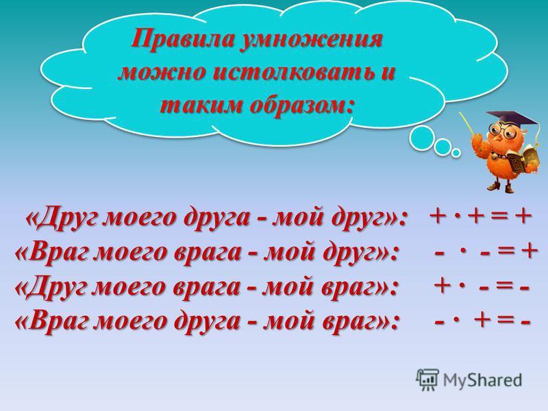«Друг моего друга - мой друг»: + · + = + «Враг моего врага - мой друг»: - · - = + «Друг моего врага - мой враг»: + · - = - «Враг моего друга - мой враг»: - · + = - Правила умножения можно истолковать и таким образом: