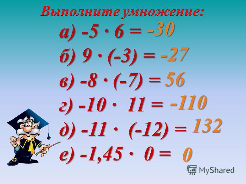 а) -5 · 6 = б) 9 · (-3) = в) -8 · (-7) = г) -10 · 11 = д) -11 · (-12) = е) -1,45 · 0 = -30 -27 56 -110 132 0