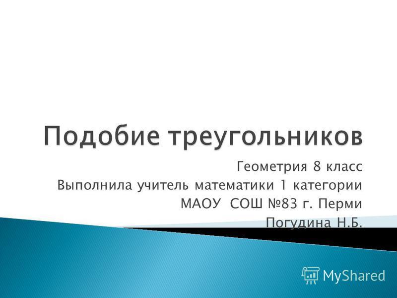 Геометрия 8 класс Выполнила учитель математики 1 категории МАОУ СОШ 83 г. Перми Погудина Н.Б.