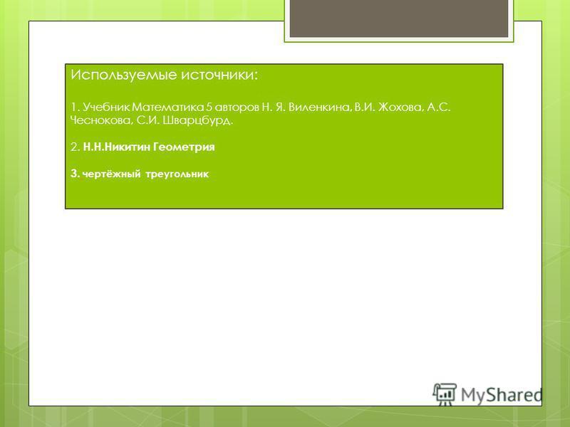 Используемые источники: 1. Учебник Математика 5 авторов Н. Я. Виленкина, В.И. Жохова, А.С. Чеснокова, С.И. Шварцбурд. 2. Н.Н.Никитин Геометрия 3. чертёжный треугольник