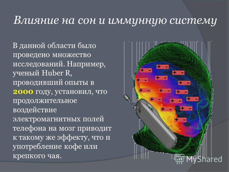 Влияние на сон и иммунную систему В данной области было проведено множество исследований. Например, ученый Huber R, проводивший опыты в 2000 году, установил, что продолжительное воздействие электромагнитных полей телефона на мозг приводит к такому же