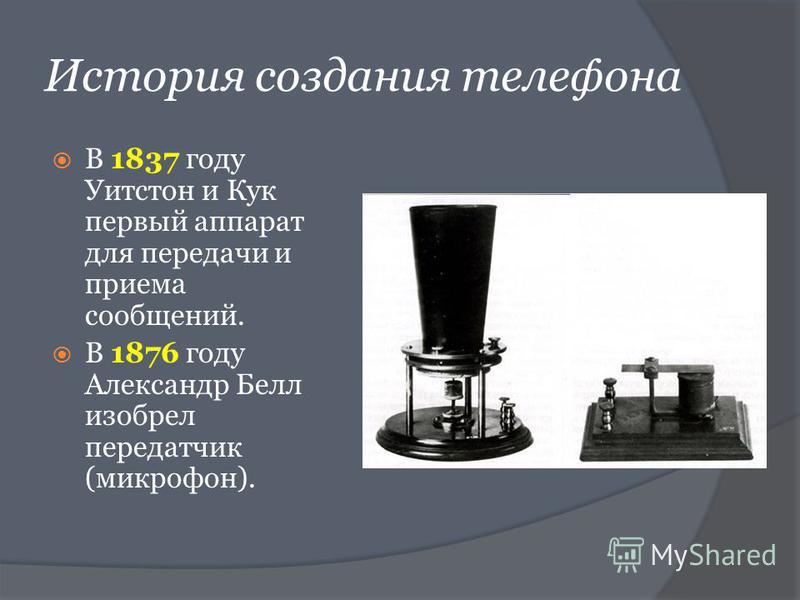 История создания телефона В 1837 году Уитстон и Кук первый аппарат для передачи и приема сообщений. В 1876 году Александр Белл изобрел передатчик (микрофон).