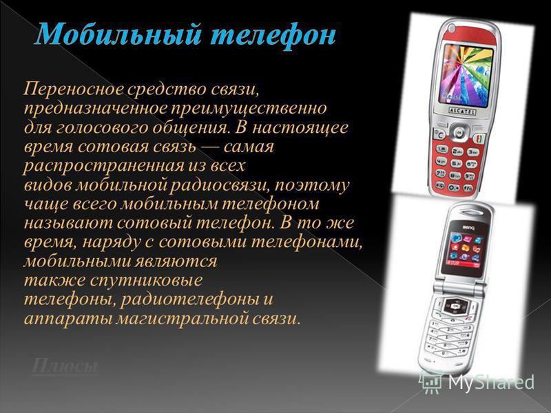 Переносное средство связи, предназначенное преимущественно для голосового общения. В настоящее время сотовая связь самая распространенная из всех видов мобильной радиосвязи, поэтому чаще всего мобильным телефоном называют сотовый телефон. В то же вре
