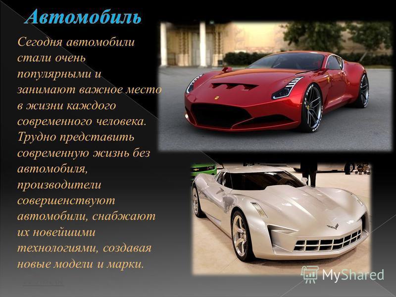 Сегодня автомобили стали очень популярными и занимают важное место в жизни каждого современного человека. Трудно представить современную жизнь без автомобиля, производители совершенствуют автомобили, снабжают их новейшими технологиями, создавая новые