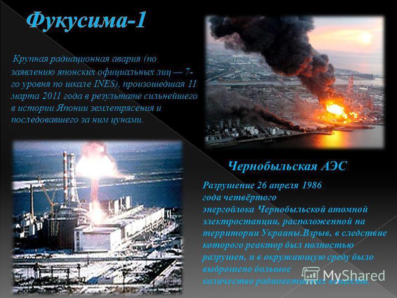 Крупная радиационная авария (по заявлению японских официальных лиц 7- го уровня по шкале INES), произошедшая 11 марта 2011 года в результате сильнейшего в истории Японии землетрясения и последовавшего за ним цунами. Чернобыльская АЭС Разрушение 26 ап