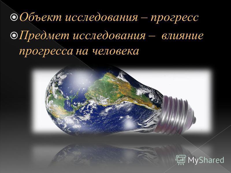 Объект исследования – прогресс Предмет исследования – влияние прогресса на человека