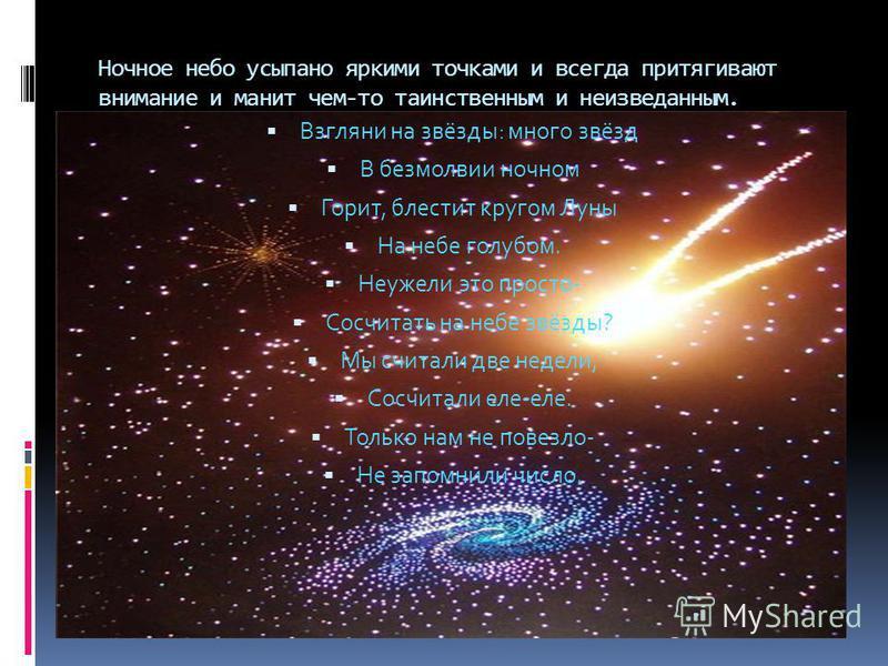 Ночное небо усыпано яркими точками и всегда притягивают внимание и манит чем-то таинственным и неизведанным. Взгляни на звёзды: много звёзд В безмолвии ночном Горит, блестит кругом Луны На небе голубом. Неужели это просто- Сосчитать на небе звёзды? М