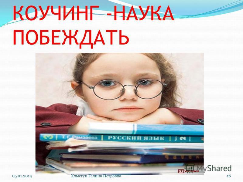 КОУЧИНГ -НАУКА ПОБЕЖДАТЬ 05.01.2014Хлыстун Галина Петровна 16