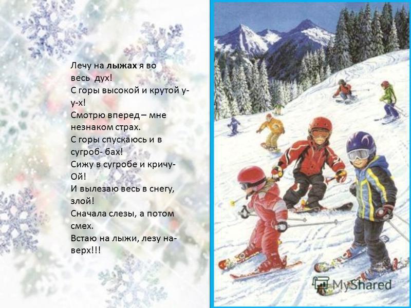 Лечу на лыжах я во весь дух! С горы высокой и крутой у- у-х! Смотрю вперед – мне незнаком страх. С горы спускаюсь и в сугроб- бах! Сижу в сугробе и кричу- Ой! И вылезаю весь в снегу, злой! Сначала слезы, а потом смех. Встаю на лыжи, лезу на- верх!!!