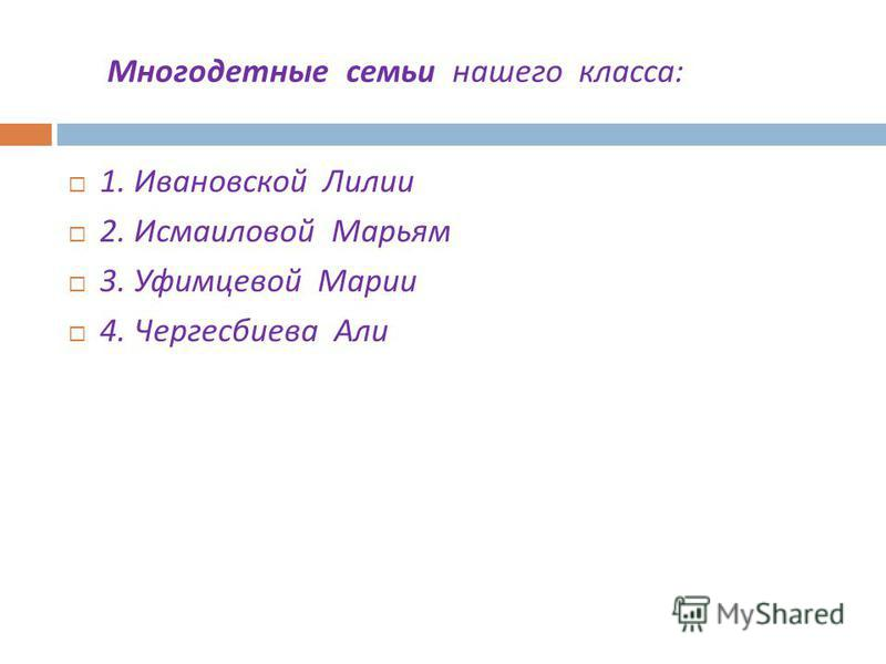 Многодетные семьи нашего класса : 1. Ивановской Лилии 2. Исмаиловой Марьям 3. Уфимцевой Марии 4. Чергесбиева Али