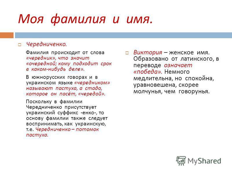Моя фамилия и имя. Чередниченко. Фамилия происходит от слова « чередник », что значит « очередной ; кому подходит срок в каком - нибудь деле ». В южнорусских говорах и в украинском языке « очередником » называют пастуха, а стадо, которое он пасёт, «