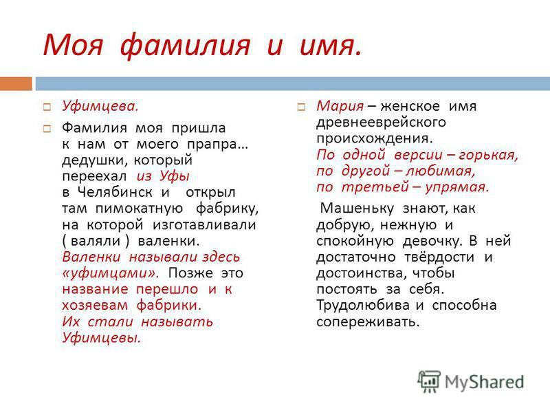 Моя фамилия и имя. Уфимцева. Фамилия моя пришла к нам от моего прапора … дедушки, который переехал из Уфы в Челябинск и открыл там пимокатную фабрику, на которой изготавливали ( валяли ) валенки. Валенки называли здесь « уфимцами ». Позже это названи