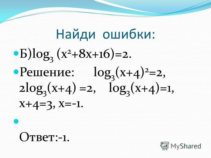 Найди ошибки: Б)log 3 (x 2 +8x+16)=2. Решение: log 3 (x+4) 2 =2, 2log 3 (x+4) =2, log 3 (x+4)=1, x+4=3, x=-1. Ответ:-1.