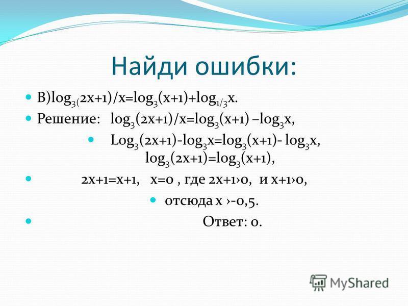 Найди ошибки: В)log 3( 2x+1)/x=log 3 (x+1)+log 1/3 x. Решение: log 3 (2x+1)/x=log 3 (x+1) –log 3 x, Log 3 (2x+1)-log 3 x=log 3 (x+1)- log 3 x, log 3 (2x+1)=log 3 (x+1), 2x+1=x+1, x=0, где 2 х+10, и х+10, отсюда х -0,5. Ответ: 0.