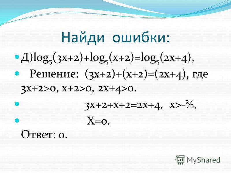 Найди ошибки: Д)log 5 (3x+2)+log 5 (x+2)=log 5 (2x+4), Решение: (3x+2)+(x+2)=(2x+4), где 3x+2>0, x+2>0, 2x+4>0. 3x+2+x+2=2x+4, x>-, X=0. Ответ: 0.