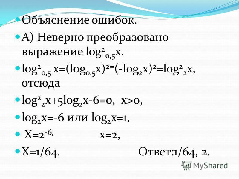 Объяснение ошибок. А) Неверно преобразовано выражение log 2 0,5 x. log 2 0,5 x=(log 0,5 x) 2= (-log 2 x) 2 =log 2 2 x, отсюда log 2 2 x+5log 2 x-6=0, x>0, log 2 x=-6 или log 2 x=1, X=2 -6, x=2, X=1/64. Ответ:1/64, 2.