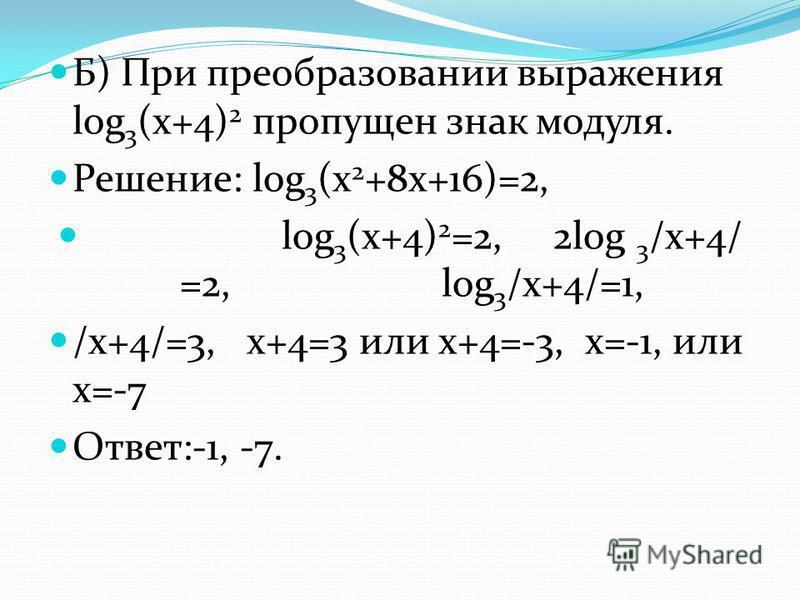 Б) При преобразовании выражения log 3 (x+4) 2 пропущен знак модуля. Решение: log 3 (x 2 +8x+16)=2, log 3 (x+4) 2 =2, 2log 3 /x+4/ =2, log 3 /x+4/=1, /x+4/=3, x+4=3 или х+4=-3, х=-1, или х=-7 Ответ:-1, -7.