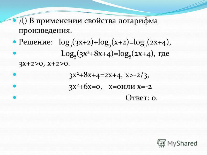 Д) В применении свойства логарифма произведения. Решение: log 5 (3x+2)+log 5 (x+2)=log 5 (2x+4), Log 5 (3x 2 +8x+4)=log 5 (2x+4), где 3 х+2>0, x+2>0. 3x 2 +8x+4=2x+4, x>-2/3, 3x 2 +6x=0, x=0 или х=-2 Ответ: 0.