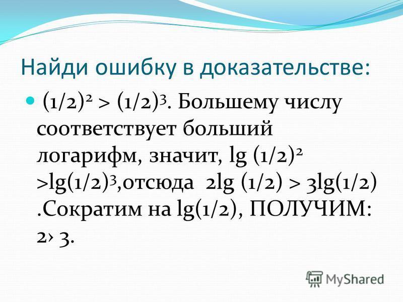 Найди ошибку в доказательстве: (1/2) 2 > (1/2) 3. Большему числу соответствует больший логарифм, значит, lg (1/2) 2 >lg(1/2) 3,отсюда 2lg (1/2) > 3lg(1/2).Сократим на lg(1/2), ПОЛУЧИМ: 2 3.
