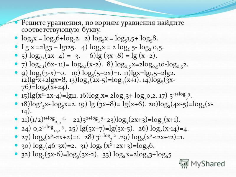 log 3 x = log 3 6+log 3 2. 2) log 5 x = log 5 1,5+ log 5 8. Lg x =2lg3 – lg125. 4) log 2 x = 2 log 2 5- log 2 0,5. 5) log 1/2 (2x- 4) = -3. 6)lg (3x- 8) = lg (x- 2). 7) log 0,1 (6x- 11)= log 0,1 (x-2). 8) log 0,5 x=2log 0,5 10-log 0,5 2. 9) log 2 (3-
