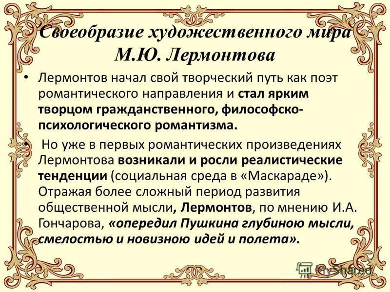 Своеобразие художественного мира М.Ю. Лермонтова Лермонтов начал свой творческий путь как поэт романтического направления и стал ярким творцом гражданственного, философско- психологического романтизма. Но уже в первых романтических произведениях Лерм