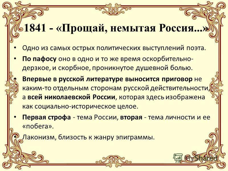 1841 - «Прощай, немытая Россия...» Одно из самых острых политических выступлений поэта. По пафосу оно в одно и то же время оскорбительно- дерзкое, и скорбное, проникнутое душевной болью. Впервые в русской литературе выносится приговор не каким-то отд