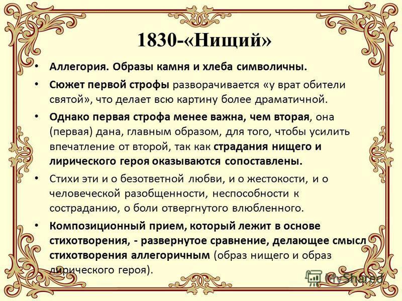 1830-«Нищий» Аллегория. Образы камня и хлеба символичны. Сюжет первой строфы разворачивается «у врат обители святой», что делает всю картину более драматичной. Однако первая строфа менее важна, чем вторая, она (первая) дана, главным образом, для того