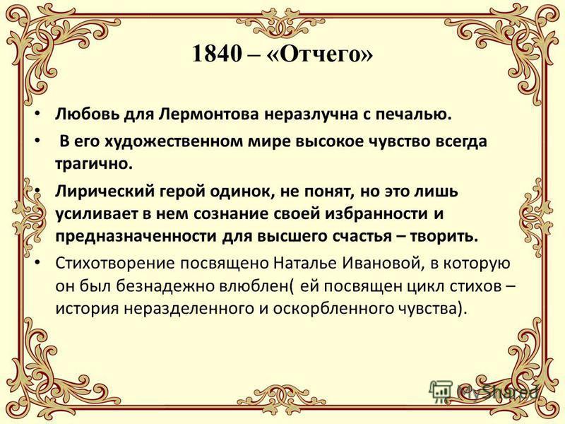 1840 – «Отчего» Любовь для Лермонтова неразлучна с печалью. В его художественном мире высокое чувство всегда трагично. Лирический герой одинок, не понят, но это лишь усиливает в нем сознание своей избранности и предназначенности для высшего счастья –