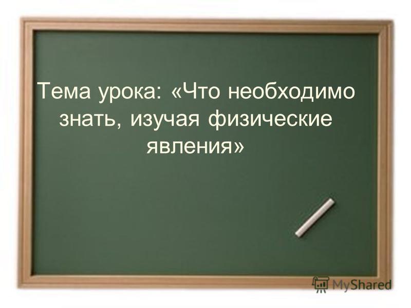 Тема урока: «Что необходимо знать, изучая физические явления»