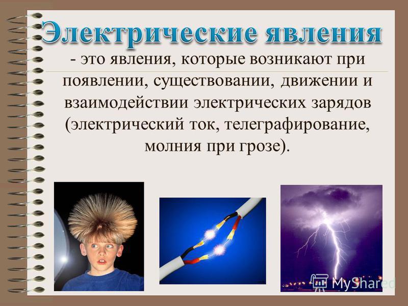 - это явления, которые возникают при появлении, существовании, движении и взаимодействии электрических зарядов (электрический ток, телеграфирование, молния при грозе).