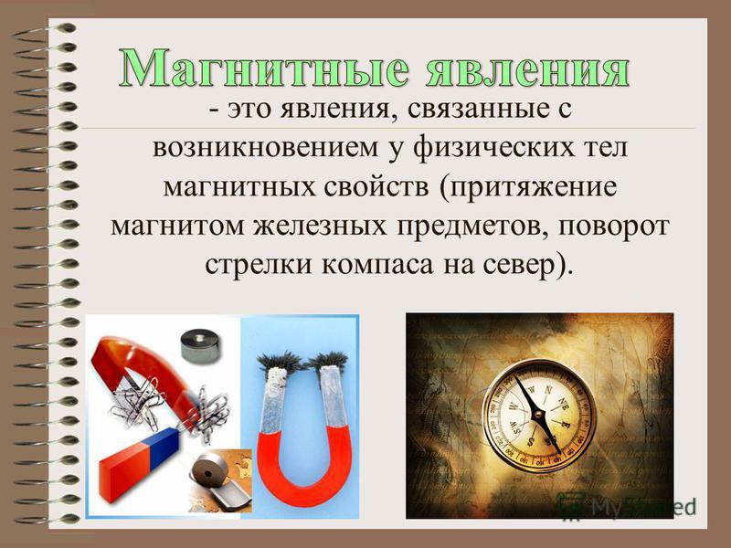 - это явления, связанные с возникновением у физических тел магнитных свойств (притяжение магнитом железных предметов, поворот стрелки компаса на север).