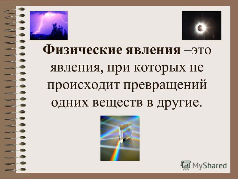 Физические явления –это явления, при которых не происходит превращений одних веществ в другие.