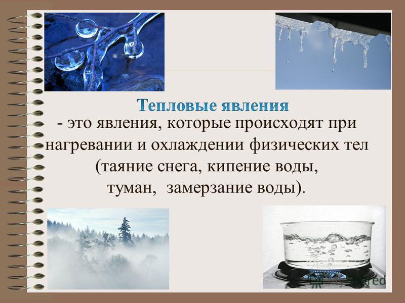 - это явления, которые происходят при нагревании и охлаждении физических тел (таяние снега, кипение воды, туман, замерзание воды).