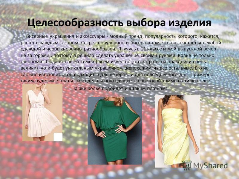 Целесообразность выбора изделия Бисерные украшения и аксессуары - модный тренд, популярность которого, кажется, растет с каждым сезоном. Секрет популярности бисера в том, что он сочетается с любой одеждой и необыкновенно разнообразен. Я учусь в 11 кл