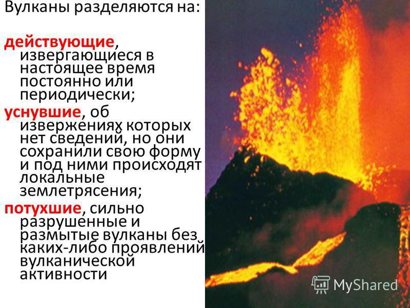 Вулканы разделяются на: действующие, извергающиеся в настоящее время постоянно или периодически; уснувшие, об извержениях которых нет сведений, но они сохранили свою форму и под ними происходят локальные землетрясения; потухшие, сильно разрушенные и