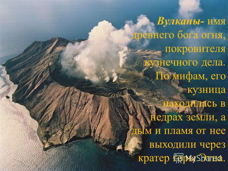 Вулканы- имя древнего пога огня, покровителя кузнечного дела. По мифам, его кузница находилась в недрах земли, а дым и пламя от нее выходили через кратер горы Этна.