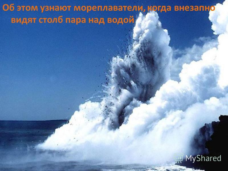 Об этом узнают мореплаватели, когда внезапно видят столб пара над водой